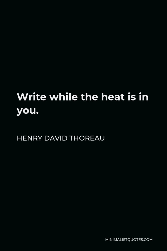 Henry David Thoreau Quote - Write while the heat is in you.