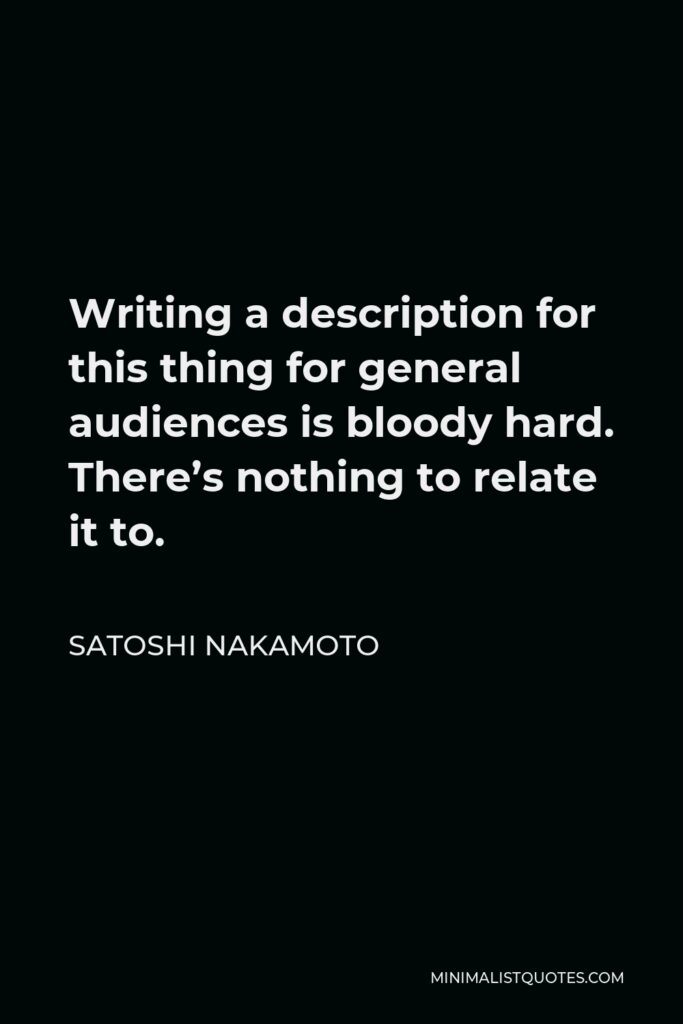 Satoshi Nakamoto Quote - Writing a description for this thing for general audiences is bloody hard. There's nothing to relate it to.