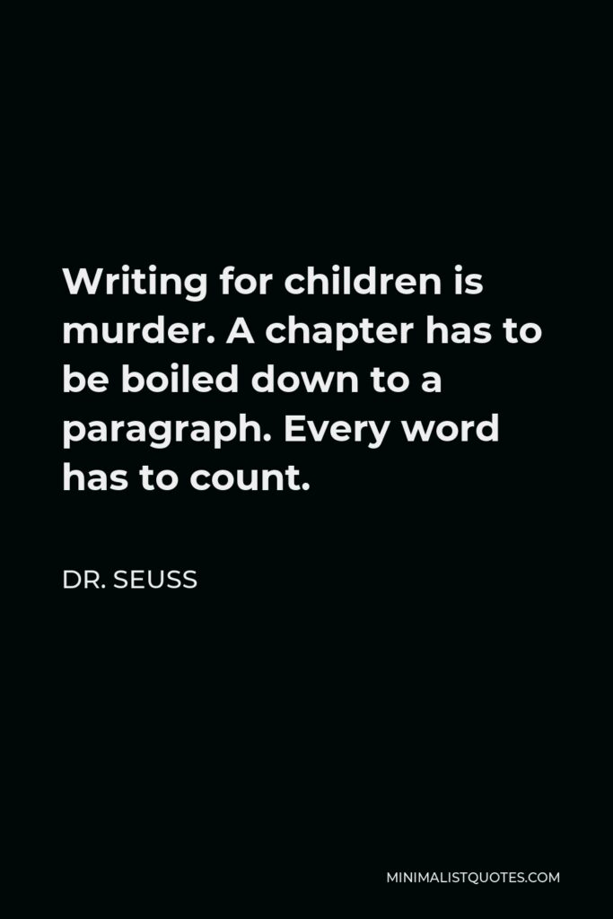 Dr. Seuss Quote - Writing for children is murder. A chapter has to be boiled down to a paragraph. Every word has to count.