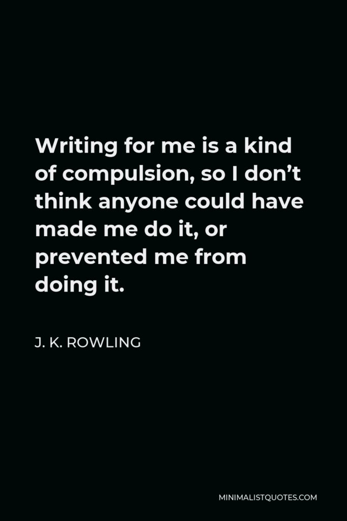 J. K. Rowling Quote - Writing for me is a kind of compulsion, so I don't think anyone could have made me do it, or prevented me from doing it.