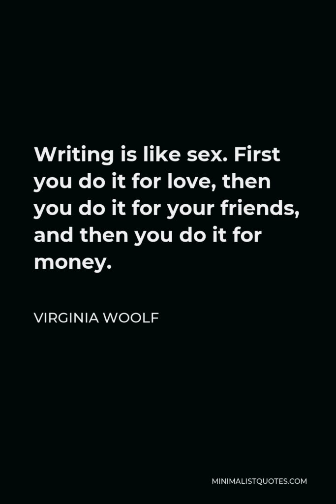 Virginia Woolf Quote - Writing is like sex. First you do it for love, then you do it for your friends, and then you do it for money.