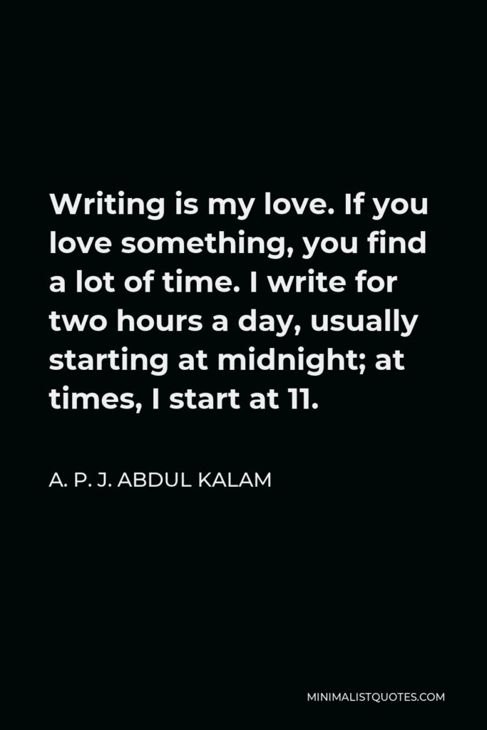 A. P. J. Abdul Kalam Quote - Writing is my love. If you love something, you find a lot of time. I write for two hours a day, usually starting at midnight; at times, I start at 11.