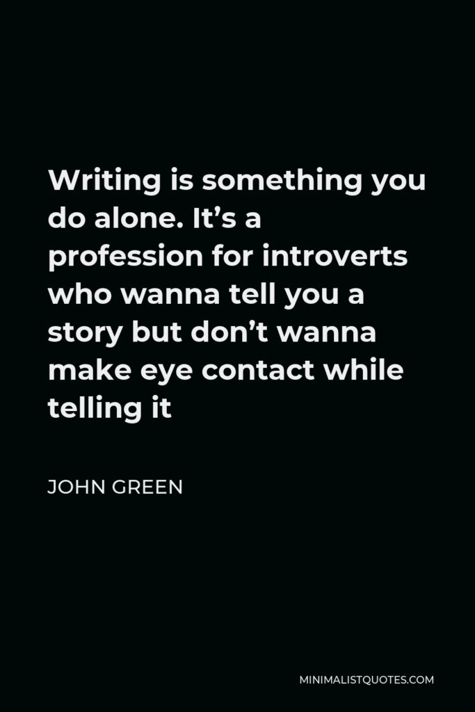 John Green Quote - Writing is something you do alone. It's a profession for introverts who wanna tell you a story but don't wanna make eye contact while telling it