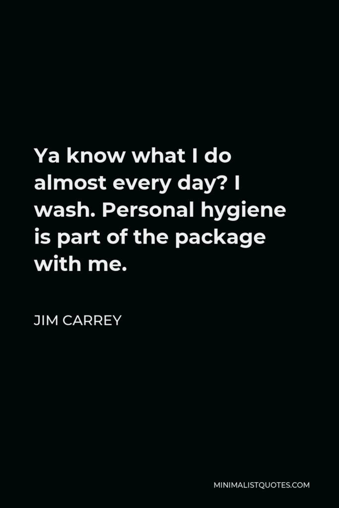 Jim Carrey Quote - Ya know what I do almost every day? I wash. Personal hygiene is part of the package with me.
