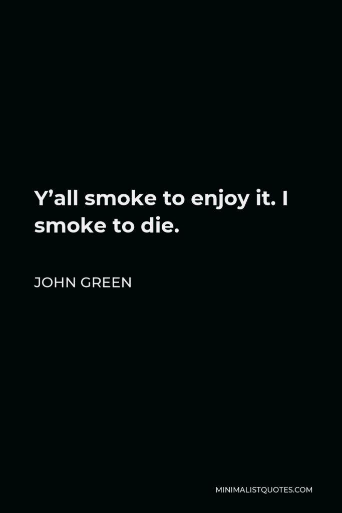John Green Quote - Y'all smoke to enjoy it. I smoke to die.