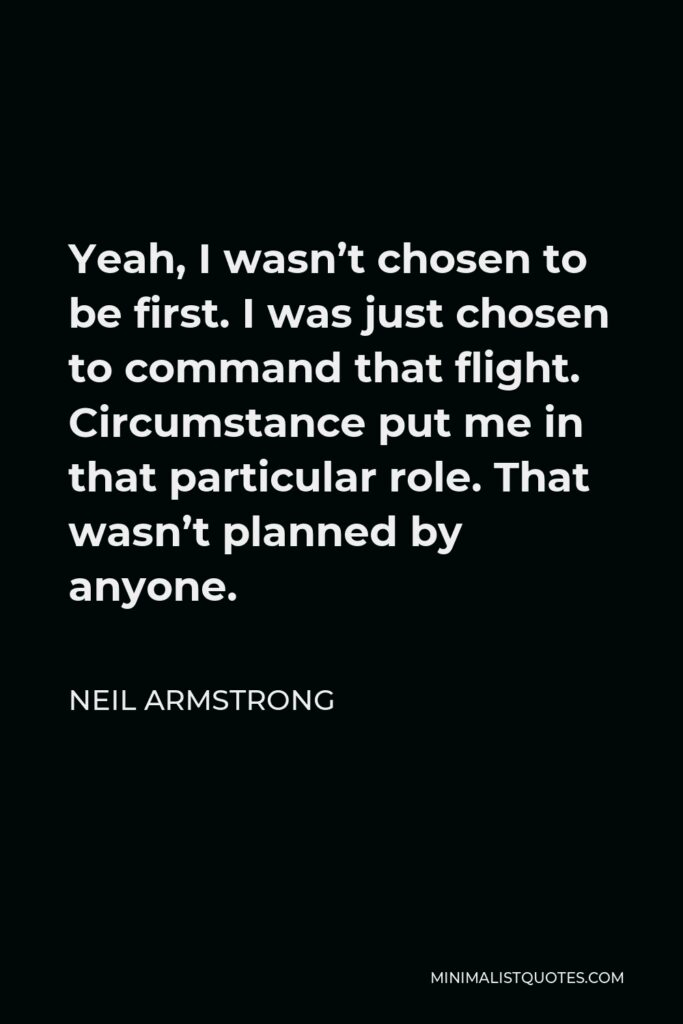 Neil Armstrong Quote - Yeah, I wasn't chosen to be first. I was just chosen to command that flight. Circumstance put me in that particular role. That wasn't planned by anyone.