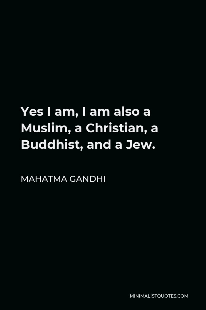 Mahatma Gandhi Quote - Yes I am, I am also a Muslim, a Christian, a Buddhist, and a Jew.