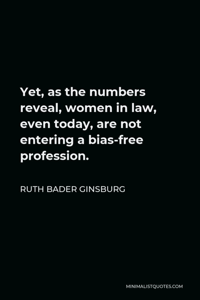 Ruth Bader Ginsburg Quote - Yet, as the numbers reveal, women in law, even today, are not entering a bias-free profession.