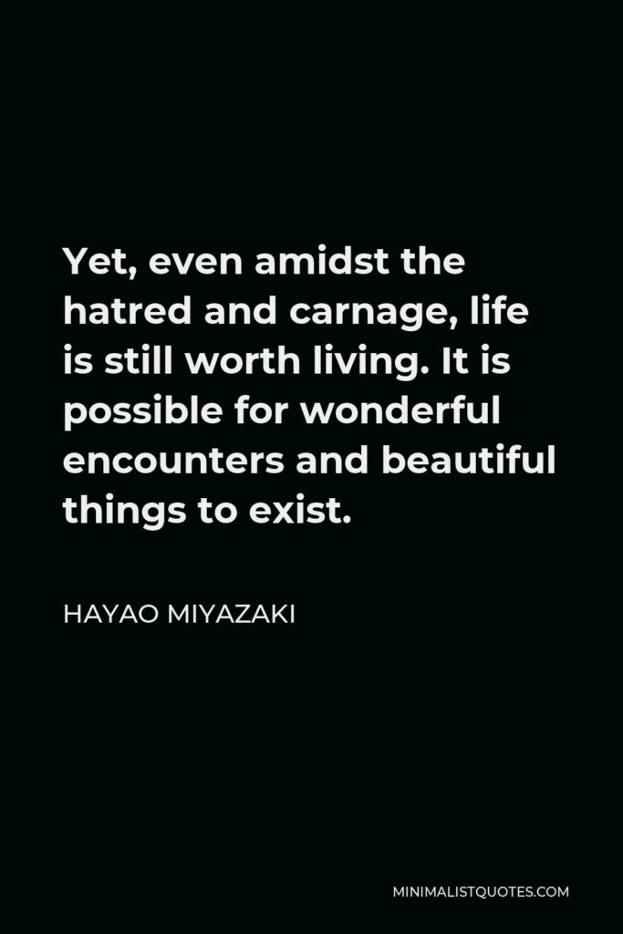 Hayao Miyazaki Quote - Yet, even amidst the hatred and carnage, life is still worth living. It is possible for wonderful encounters and beautiful things to exist.