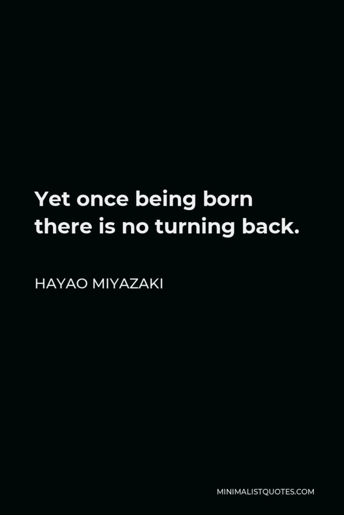 Hayao Miyazaki Quote - Yet once being born there is no turning back.