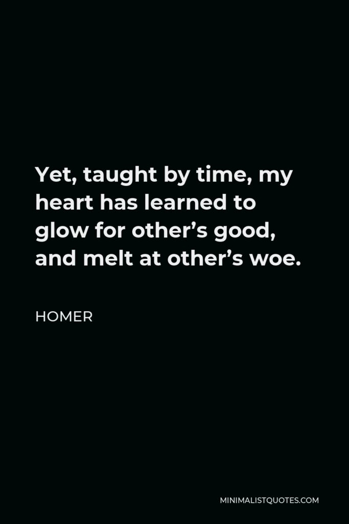 Homer Quote - Yet, taught by time, my heart has learned to glow for other's good, and melt at other's woe.