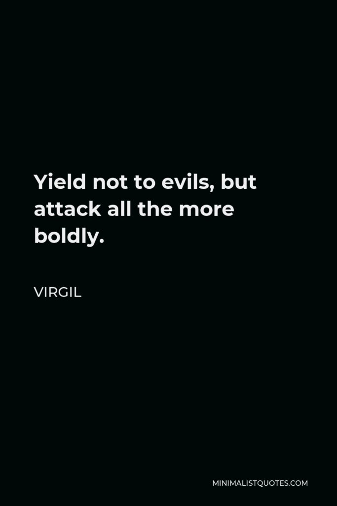 Virgil Quote - Yield not to evils, but attack all the more boldly.