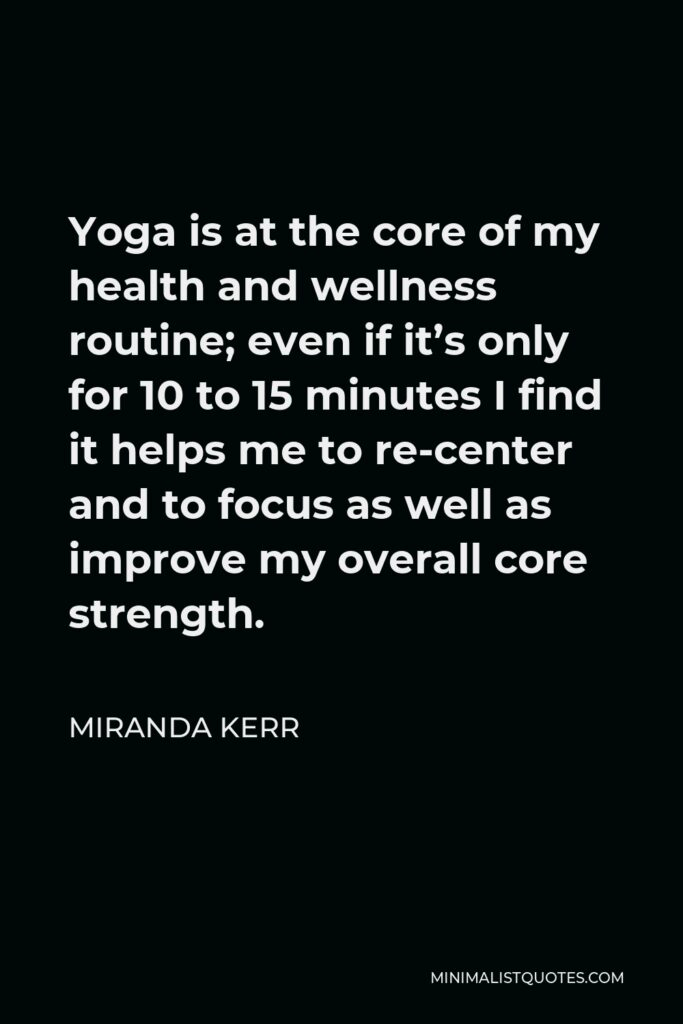 Miranda Kerr Quote - Yoga is at the core of my health and wellness routine; even if it's only for 10 to 15 minutes I find it helps me to re-center and to focus as well as improve my overall core strength.