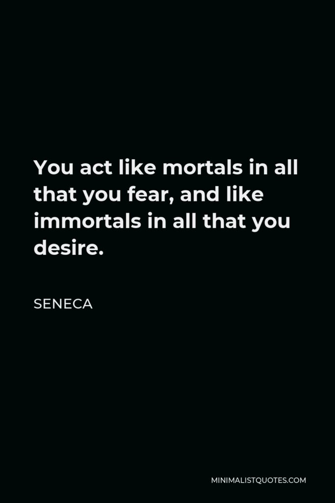 Seneca Quote - You act like mortals in all that you fear, and like immortals in all that you desire.