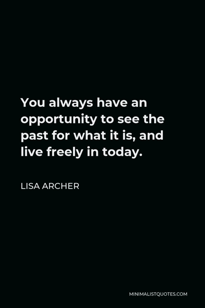 Lisa Archer Quote - You always have an opportunity to see the past for what it is, and live freely in today.