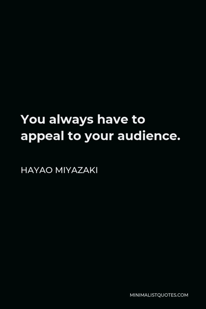 Hayao Miyazaki Quote - You always have to appeal to your audience.