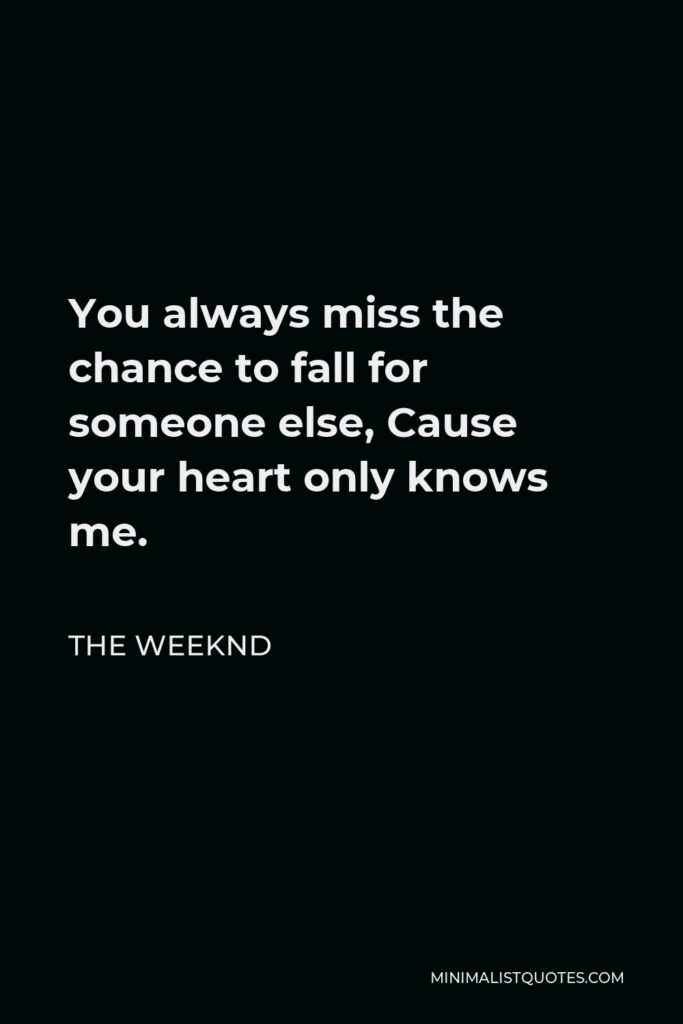 The Weeknd Quote - You always miss the chance to fall for someone else, Cause your heart only knows me.