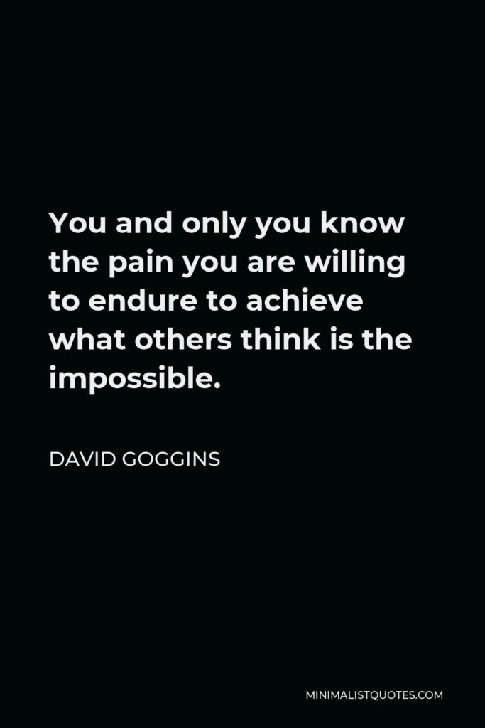 David Goggins Quote - You and only you know the pain you are willing to endure to achieve what others think is the impossible.