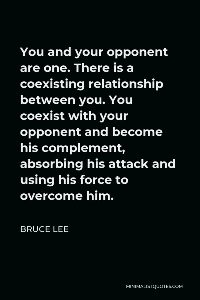 Bruce Lee Quote - You and your opponent are one. There is a coexisting relationship between you. You coexist with your opponent and become his complement, absorbing his attack and using his force to overcome him.
