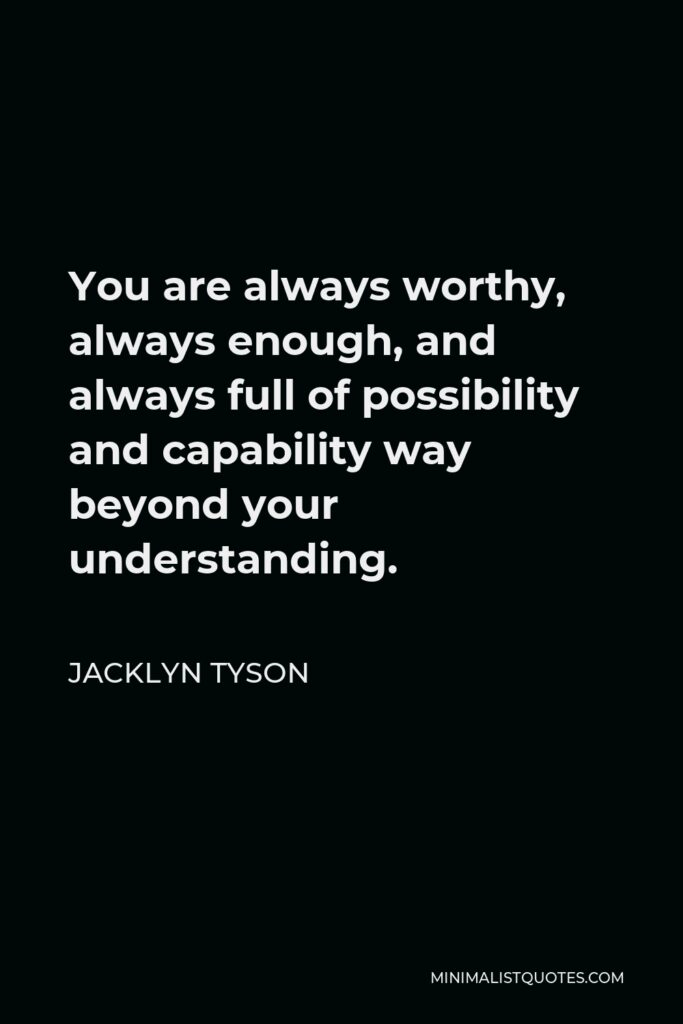 Jacklyn Tyson Quote - You are always worthy, always enough, and always full of possibility and capability way beyond your understanding.