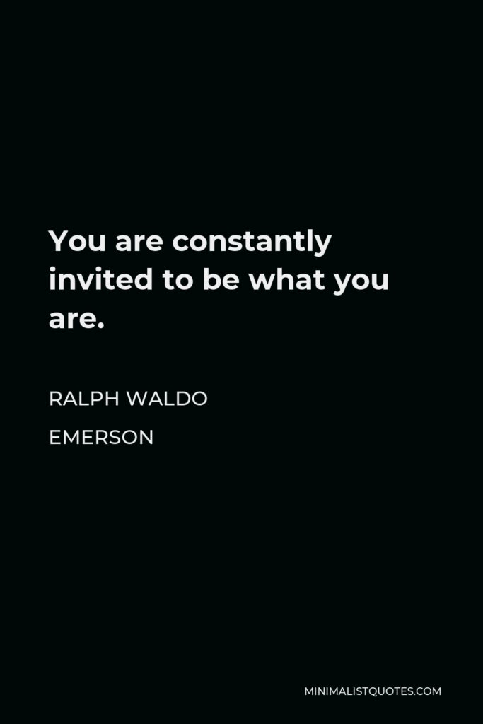 Ralph Waldo Emerson Quote - You are constantly invited to be what you are.