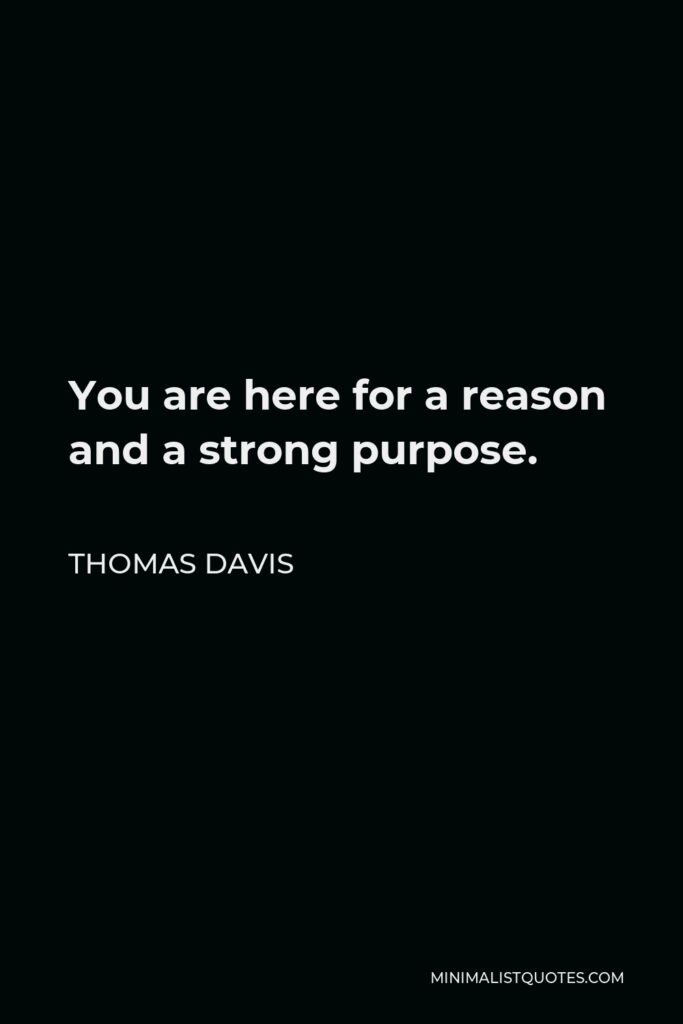 Thomas Davis Quote - You are here for a reason and a strong purpose.