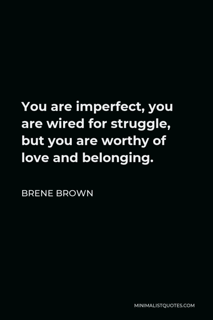 Brene Brown Quote - You are imperfect, you are wired for struggle, but you are worthy of love and belonging.