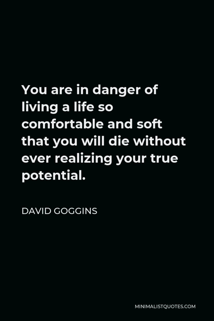 David Goggins Quote - You are in danger of living a life so comfortable and soft that you will die without ever realizing your true potential.