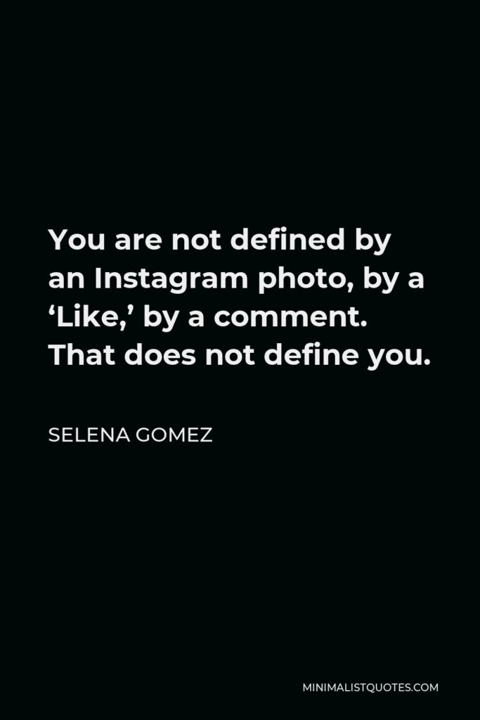 Selena Gomez Quote - You are not defined by an Instagram photo, by a 'Like,' by a comment. That does not define you.