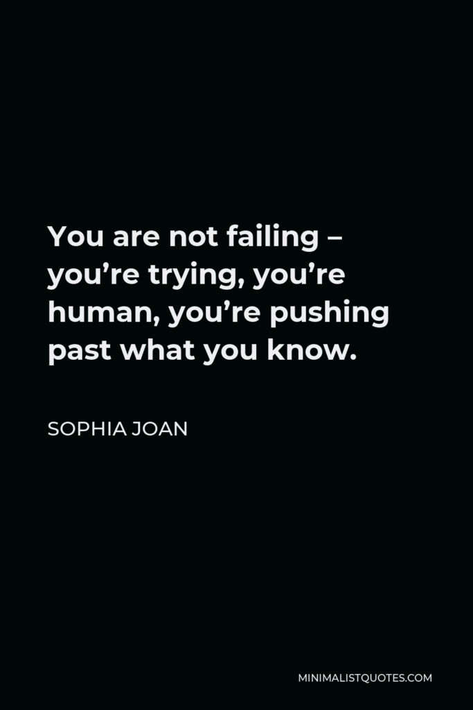 Sophia Joan Quote - You are not failing – you're trying, you're human, you're pushing past what you know.