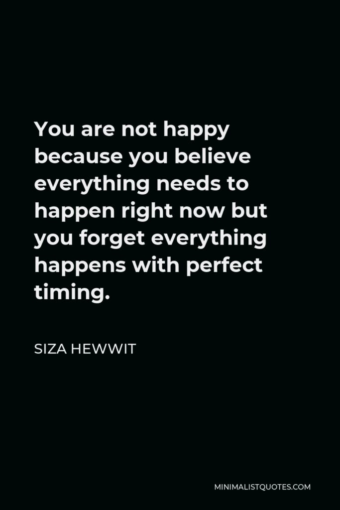 Siza Hewwit Quote - You are not happy because you believe everything needs to happen right now but you forget everything happens with perfect timing.