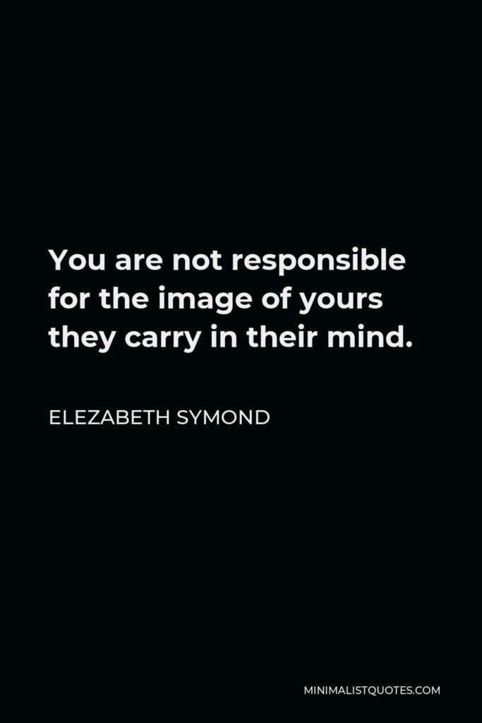 Elezabeth Symond Quote - You are not responsible for the image of yours they carry in their mind.