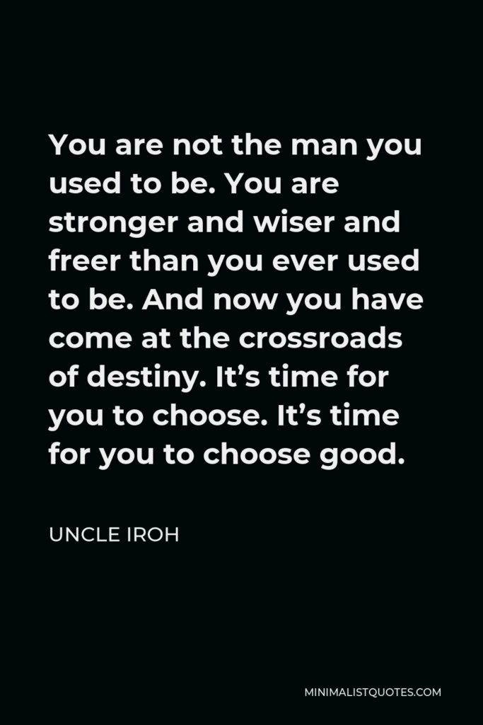 Uncle Iroh Quote - You are not the man you used to be. You are stronger and wiser and freer than you ever used to be. And now you have come at the crossroads of destiny. It's time for you to choose. It's time for you to choose good.