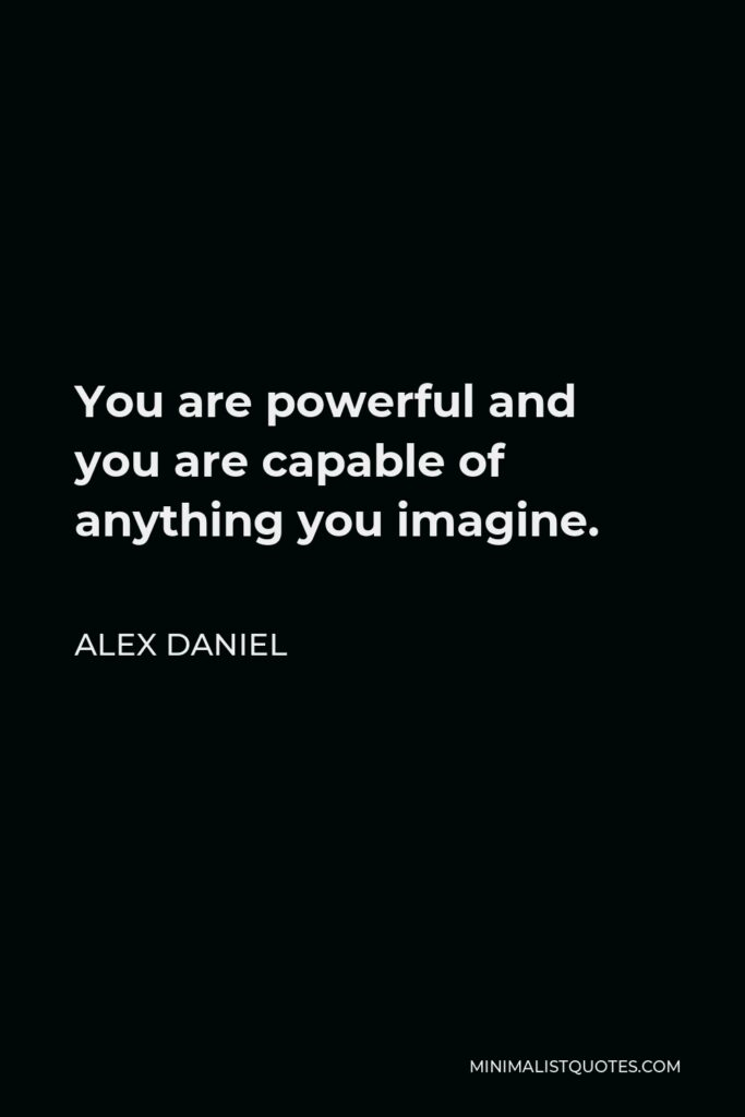 Alex Daniel Quote - You are powerful and you are capable of anything you imagine.