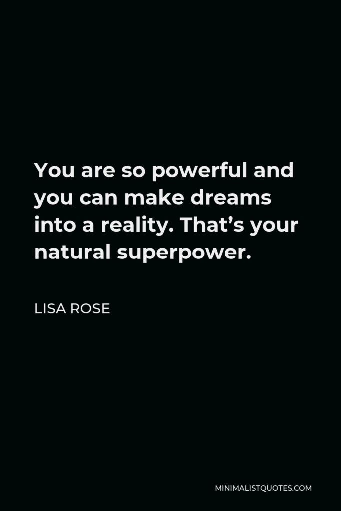 Lisa Rose Quote - You are so powerful and you can make dreams into a reality. That's your natural superpower.