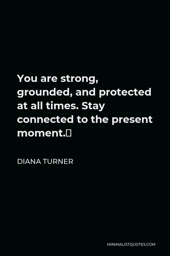 Diana Turner Quote - You are strong, grounded, and protected at all times. Stay connected to the present moment.