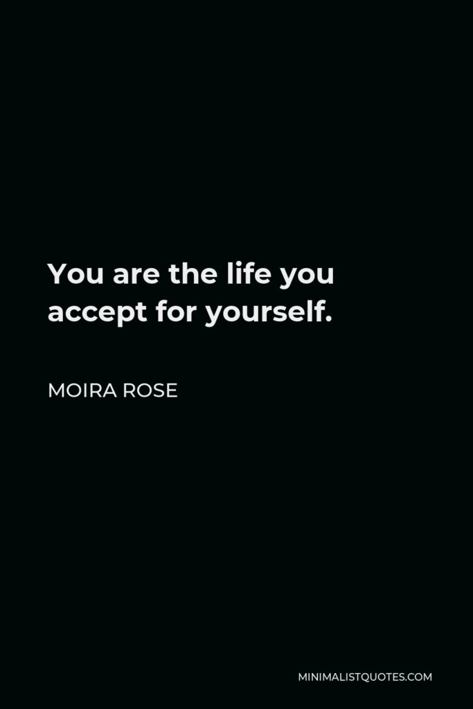Moira Rose Quote - You are the life you accept for yourself.