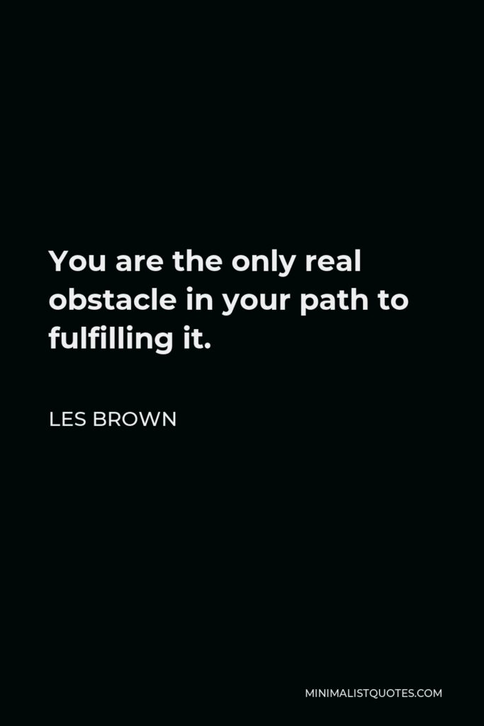Les Brown Quote - You are the only real obstacle in your path to fulfilling it.