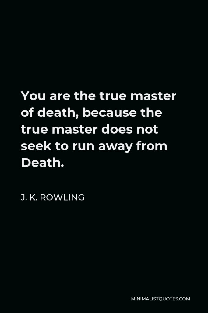 J. K. Rowling Quote - You are the true master of death, because the true master does not seek to run away from Death.