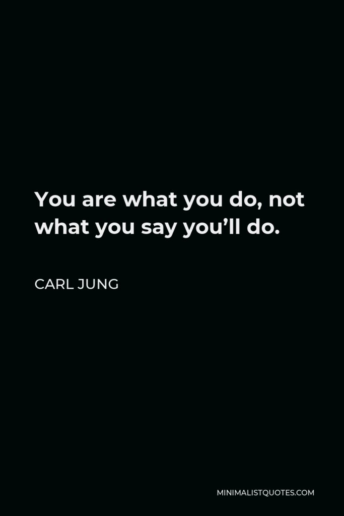 Carl Jung Quote - You are what you do, not what you say you'll do.