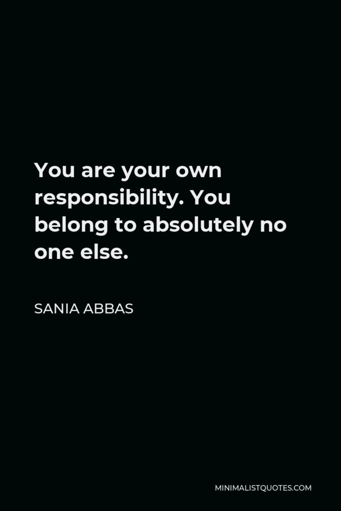 Sania Abbas Quote - You are your own responsibility. You belong to absolutely no one else.