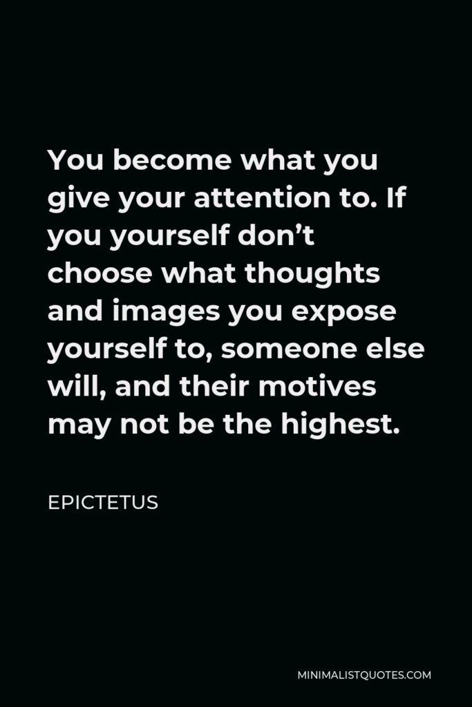 Epictetus Quote - You become what you give your attention to. If you yourself don't choose what thoughts and images you expose yourself to, someone else will, and their motives may not be the highest.