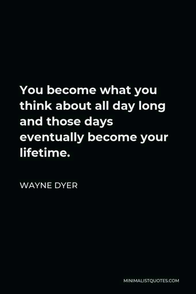Wayne Dyer Quote - You become what you think about all day long and those days eventually become your lifetime.