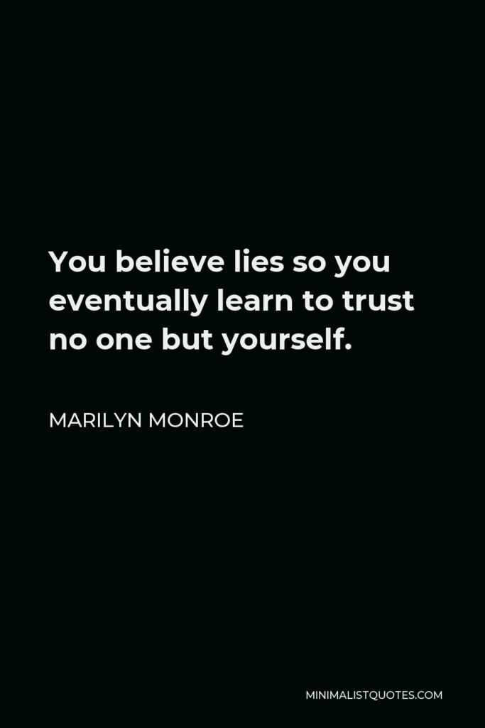 Marilyn Monroe Quote - You believe lies so you eventually learn to trust no one but yourself.