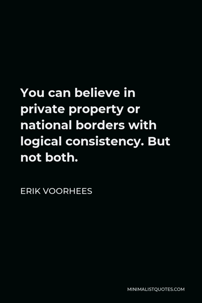 Erik Voorhees Quote - You can believe in private property or national borders with logical consistency. But not both.