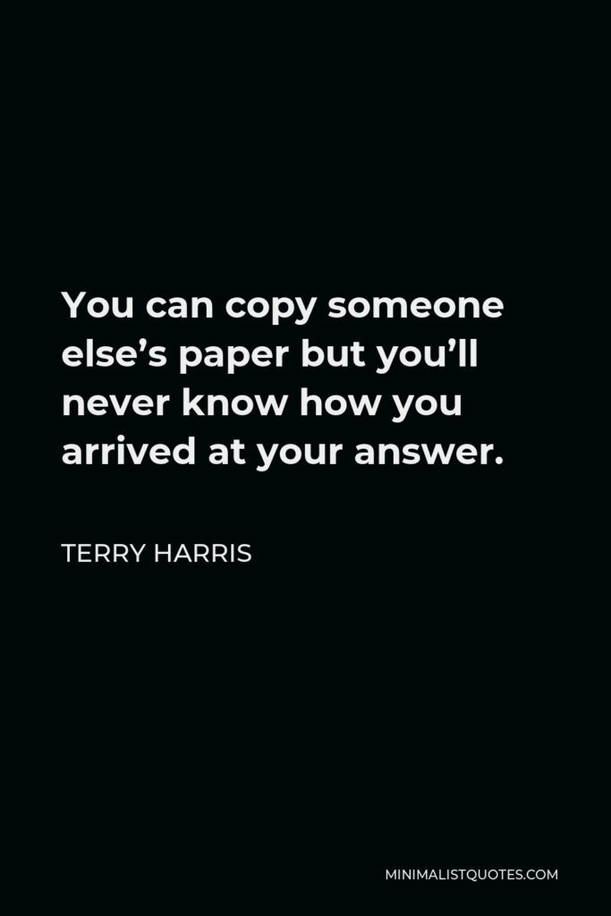 Terry Harris Quote - You can copy someone else's paper but you'll never know how you arrived at your answer.