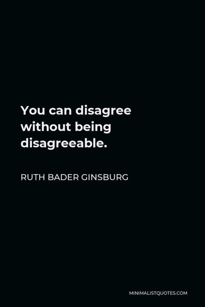 Ruth Bader Ginsburg Quote - You can disagree without being disagreeable.