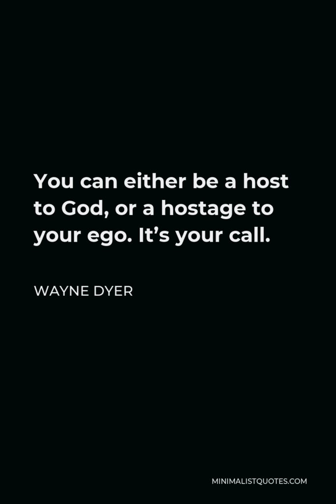Wayne Dyer Quote - You can either be a host to God, or a hostage to your ego. It's your call.
