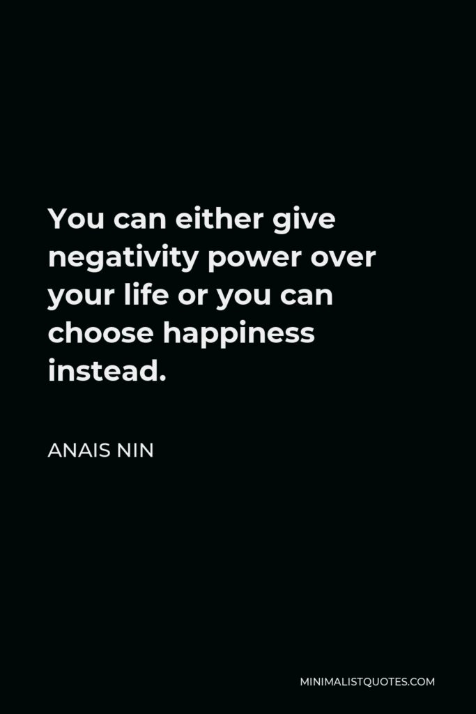 Anais Nin Quote - You can either give negativity power over your life or you can choose happiness instead.