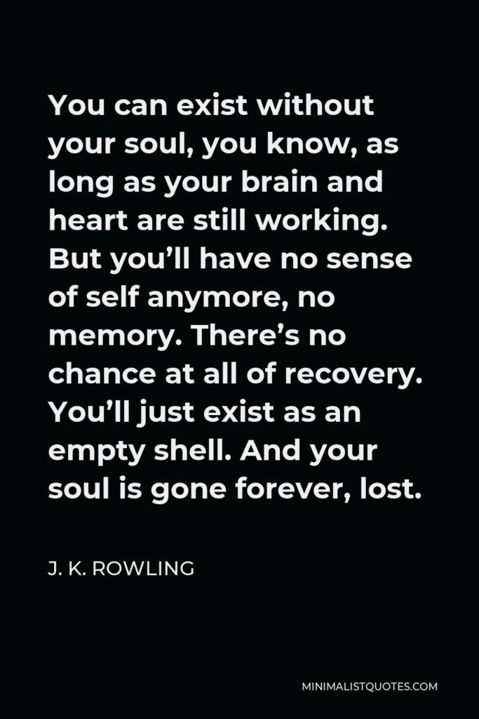 J. K. Rowling Quote - You can exist without your soul, you know, as long as your brain and heart are still working. But you'll have no sense of self anymore, no memory. There's no chance at all of recovery. You'll just exist as an empty shell. And your soul is gone forever, lost.